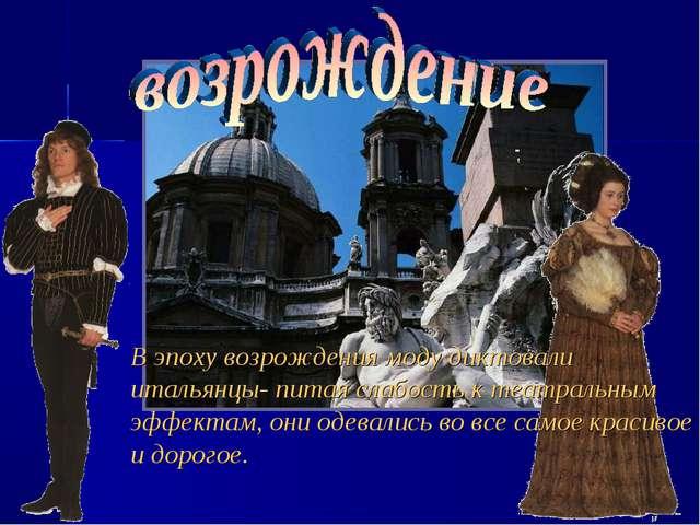 В эпоху возрождения моду диктовали итальянцы- питая слабость к театральным эф...