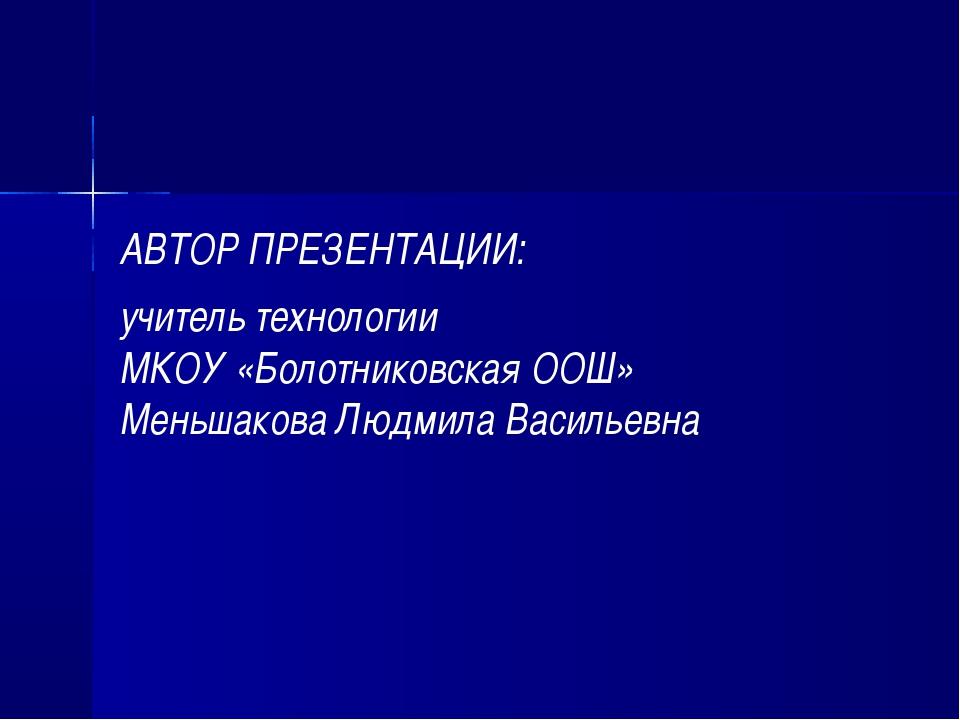 АВТОР ПРЕЗЕНТАЦИИ: учитель технологии МКОУ «Болотниковская ООШ» Меньшакова Лю...