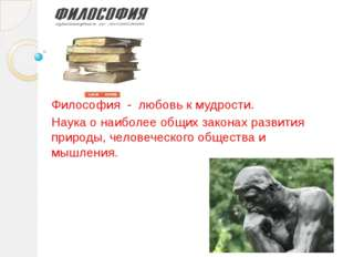 Философия - любовь к мудрости. Наука о наиболее общих законах развития природ