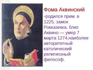 Фома Аквинский -родился прим. в 1225, замок Рокказекка, близ Аквино — умер 7