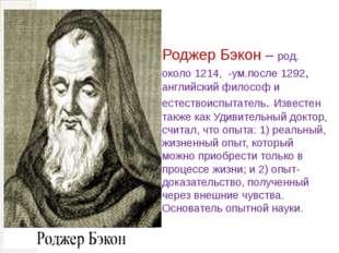 Роджер Бэкон – род. около 1214, -ум.после 1292, английский философ и естество