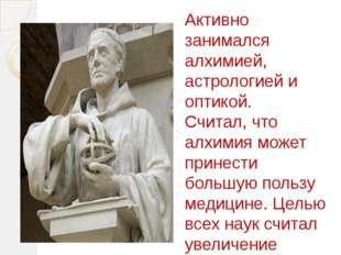 Активно занимался алхимией, астрологией и оптикой. Считал, что алхимия может