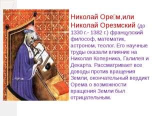 Николай Оре́м,или Николай Орезмский (до 1330г.- 1382г.) французский философ