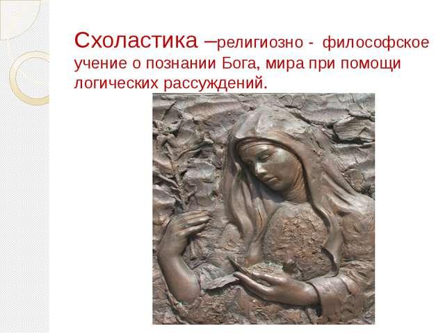 Схоластика –религиозно - философское учение о познании Бога, мира при помощи...