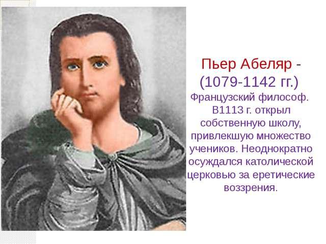 Пьер Абеляр - (1079-1142 гг.) Французский философ. В1113 г. открыл собственну...