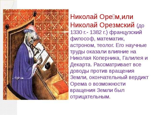 Николай Оре́м,или Николай Орезмский (до 1330г.- 1382г.) французский философ...