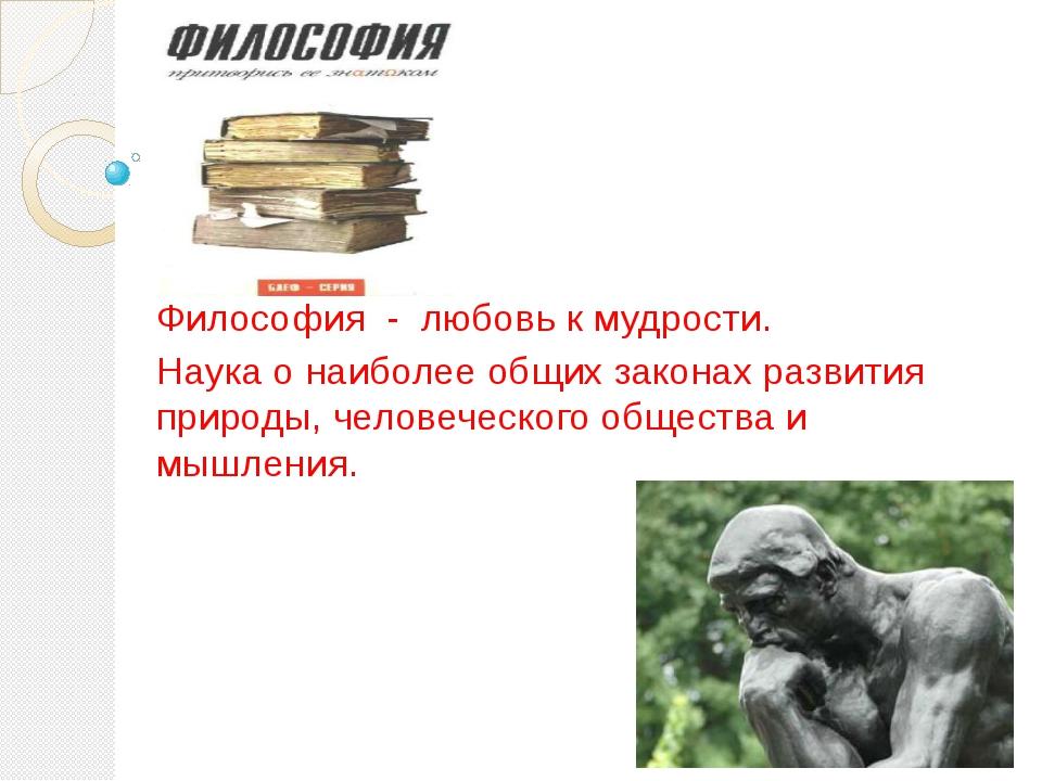 Философия - любовь к мудрости. Наука о наиболее общих законах развития природ...