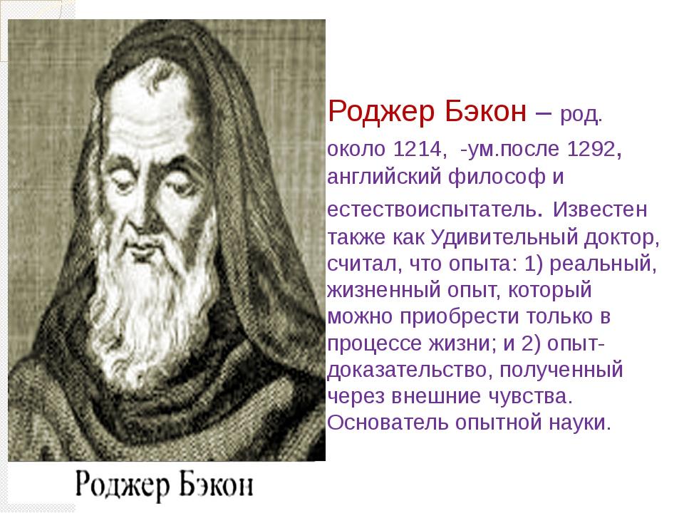 Роджер Бэкон – род. около 1214, -ум.после 1292, английский философ и естество...