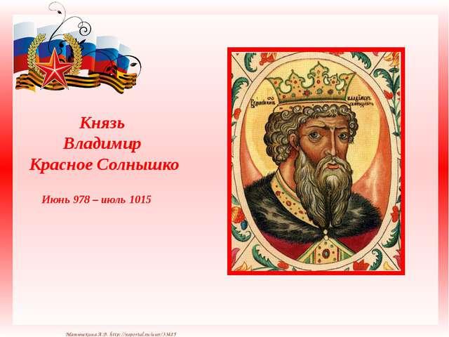 Князь Владимир Красное Солнышко Июнь 978 – июль 1015 Матюшкина А.В. http://n...