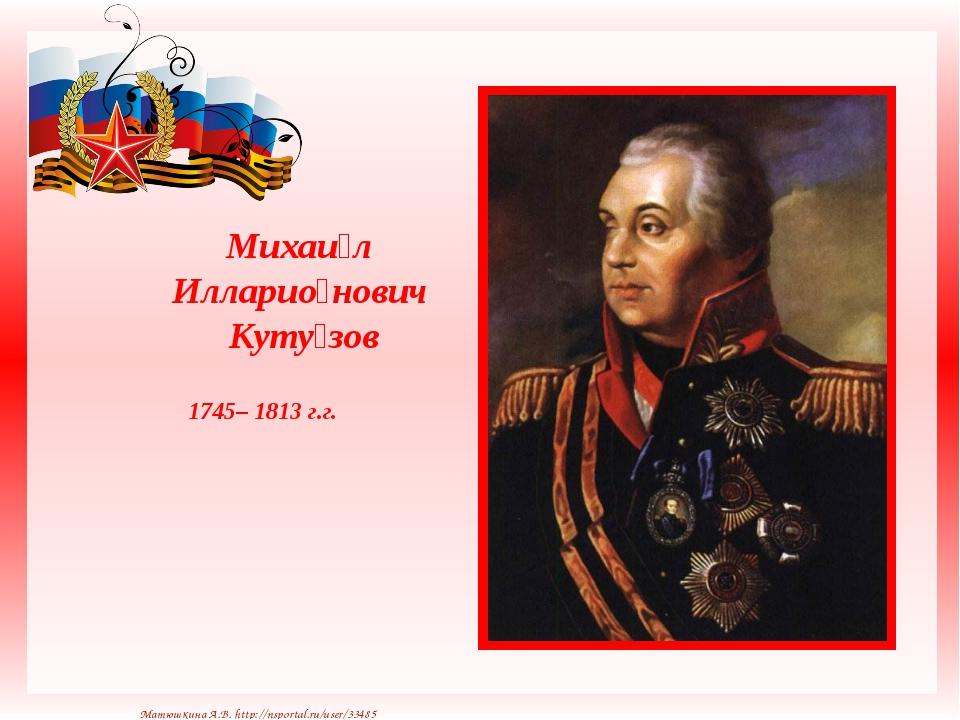 Михаи́л Илларио́нович Куту́зов 1745– 1813 г.г. Матюшкина А.В. http://nsporta...