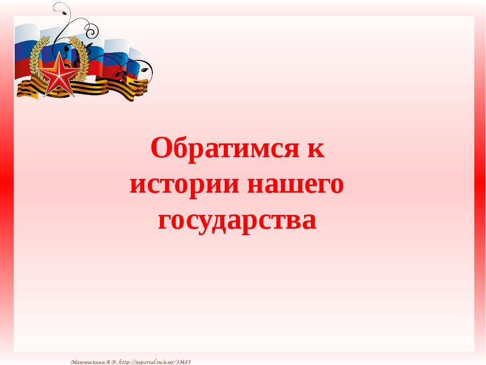Обратимся к истории нашего государства Матюшкина А.В. http://nsportal.ru/use...