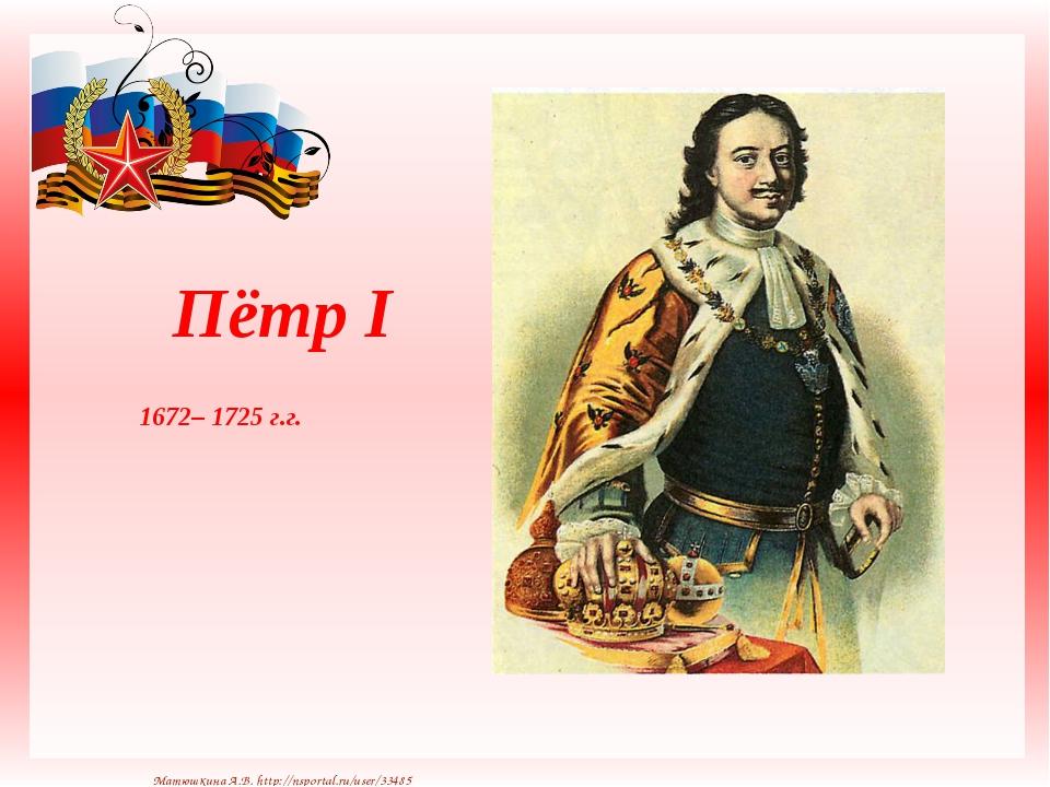 Пётр I 1672– 1725 г.г. Матюшкина А.В. http://nsportal.ru/user/33485