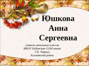 Юшкова Анна Сергеевна учитель начальных классов МБОУ Кубанская СОШ имени Г.В.