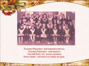 Татьяна Юрьевна- мой первый учитель, Татьяна Юрьевна - мой педагог. Спасибо В