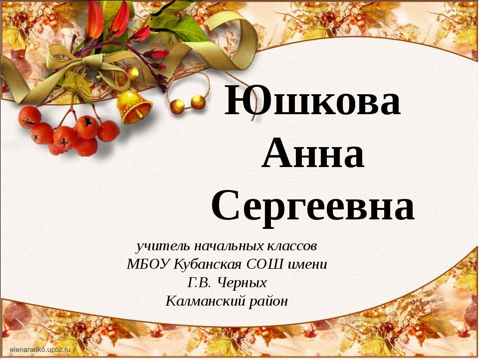 Юшкова Анна Сергеевна учитель начальных классов МБОУ Кубанская СОШ имени Г.В....