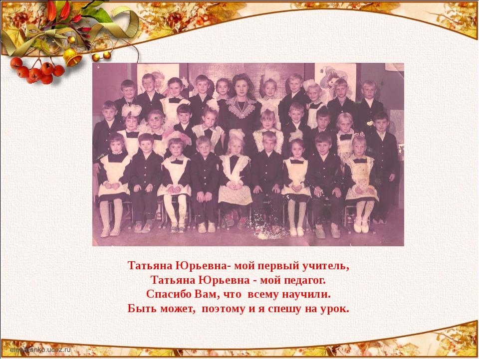 Татьяна Юрьевна- мой первый учитель, Татьяна Юрьевна - мой педагог. Спасибо В...
