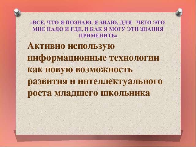 «ВСЕ, ЧТО Я ПОЗНАЮ, Я ЗНАЮ, ДЛЯ ЧЕГО ЭТО МНЕ НАДО И ГДЕ, И КАК Я МОГУ ЭТИ ЗНА...