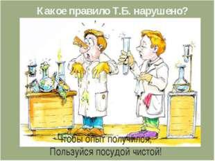 Чтобы опыт получился, Пользуйся посудой чистой! Какое правило Т.Б. нарушено?