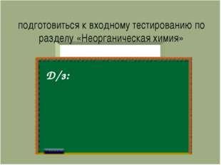 подготовиться к входному тестированию по разделу «Неорганическая химия» Д/з: