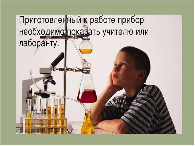 Приготовленный к работе прибор необходимо показать учителю или лаборанту.
