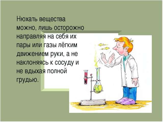 Нюхать вещества можно, лишь осторожно направляя на себя их пары или газы лёгк...