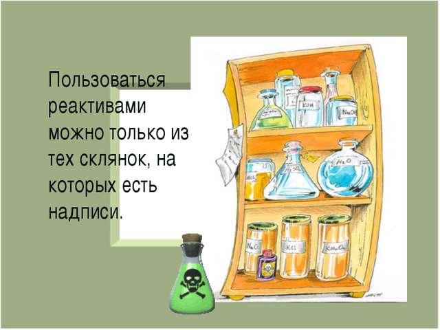 Пользоваться реактивами можно только из тех склянок, на которых есть надписи.