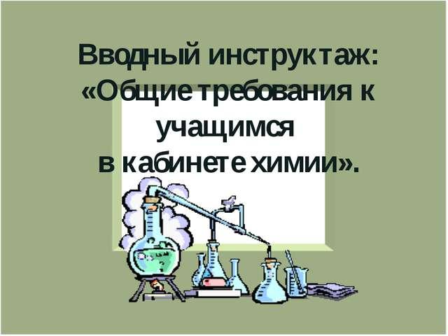 Вводный инструктаж: «Общие требования к учащимся в кабинете химии».