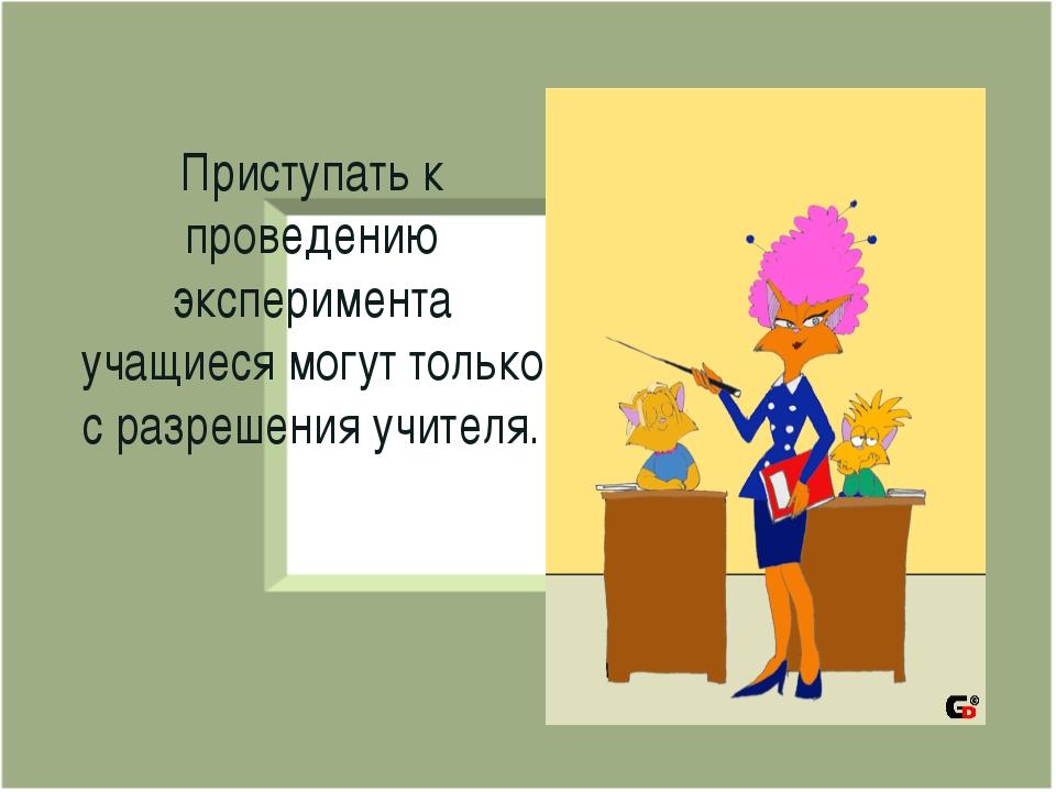 Приступать к проведению эксперимента учащиеся могут только с разрешения учите...