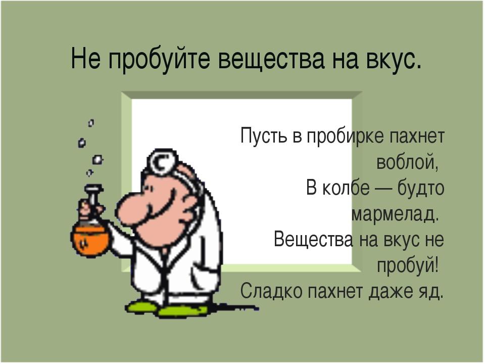 Не пробуйте вещества на вкус. Пусть в пробирке пахнет воблой, В колбе — будто...