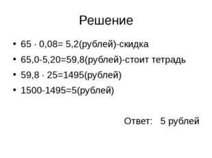 Решение 65 ∙ 0,08= 5,2(рублей)-скидка 65,0-5,20=59,8(рублей)-стоит тетрадь 59