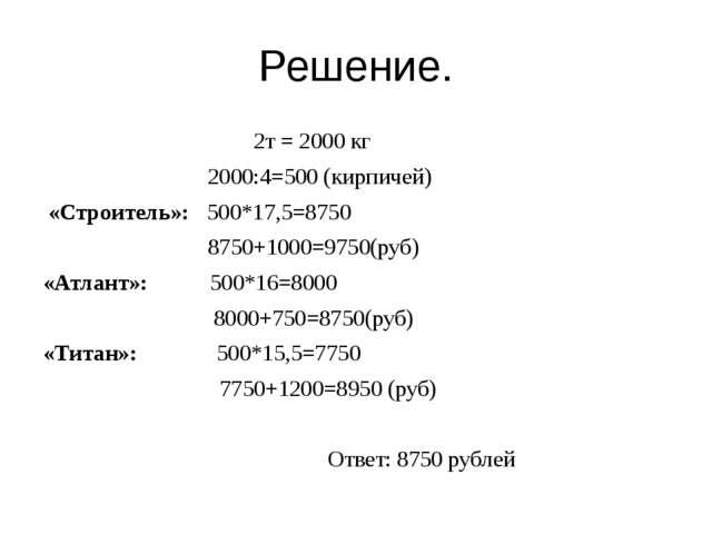 Решение. 2т = 2000 кг 2000:4=500 (кирпичей) «Строитель»: 500*17,5=8750 8750+1...