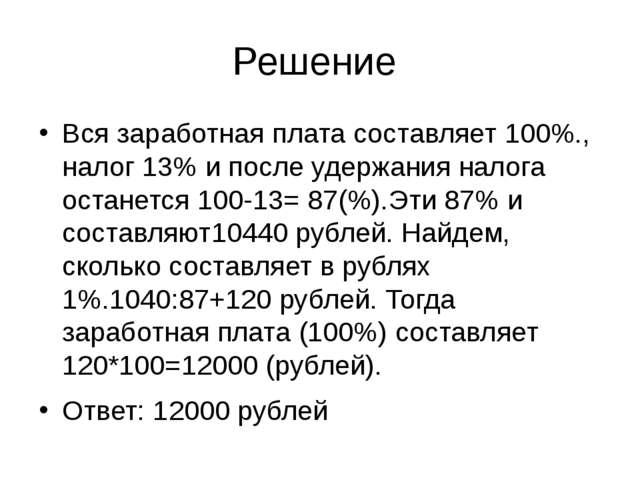 Решение Вся заработная плата составляет 100%., налог 13% и после удержания на...