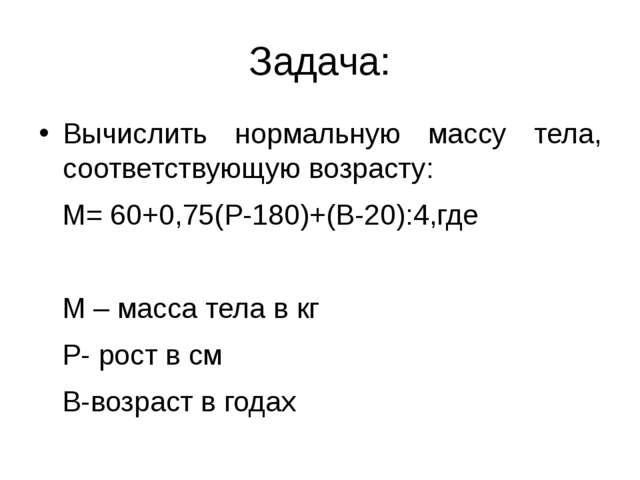 Задача: Вычислить нормальную массу тела, соответствующую возрасту: М= 60+0,75...