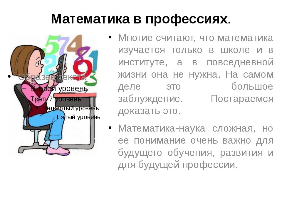 Математика в профессиях. Многие считают, что математика изучается только в шк...