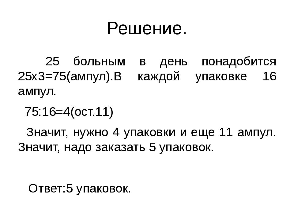 Решение. 25 больным в день понадобится 25х3=75(ампул).В каждой упаковке 16 ам...