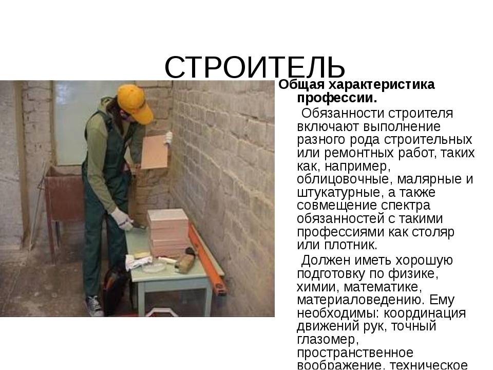 СТРОИТЕЛЬ Общая характеристика профессии. Обязанности строителя включают выпо...