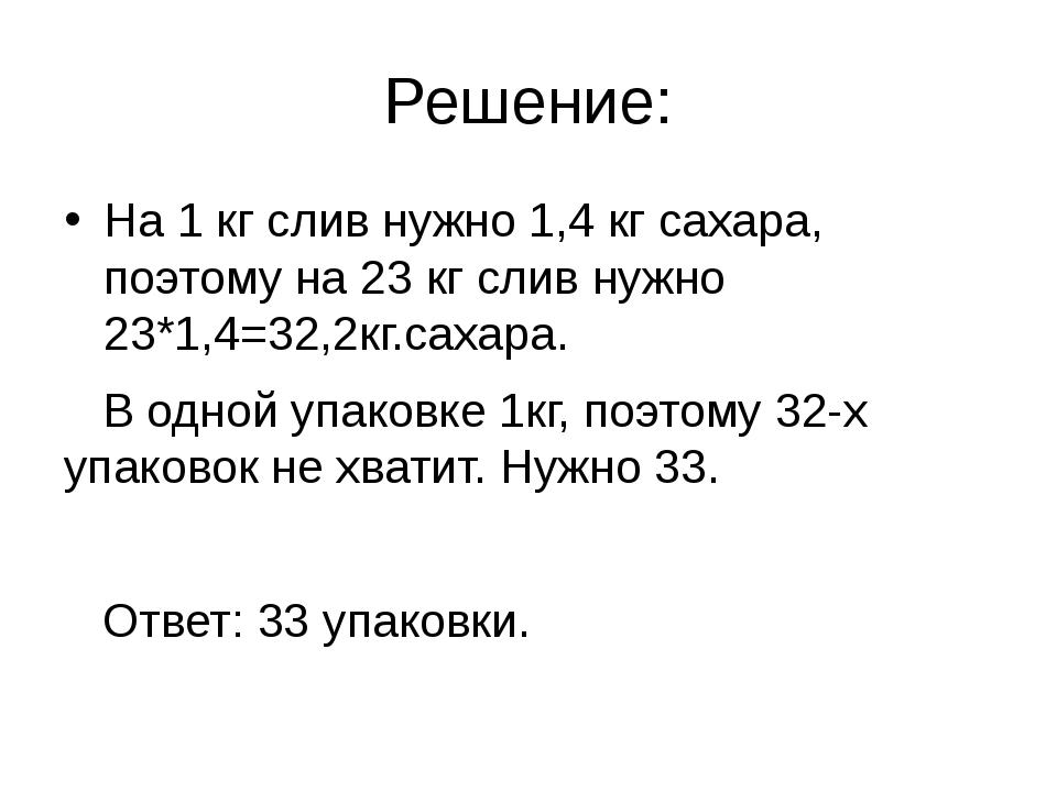 Решение: На 1 кг слив нужно 1,4 кг сахара, поэтому на 23 кг слив нужно 23*1,4...