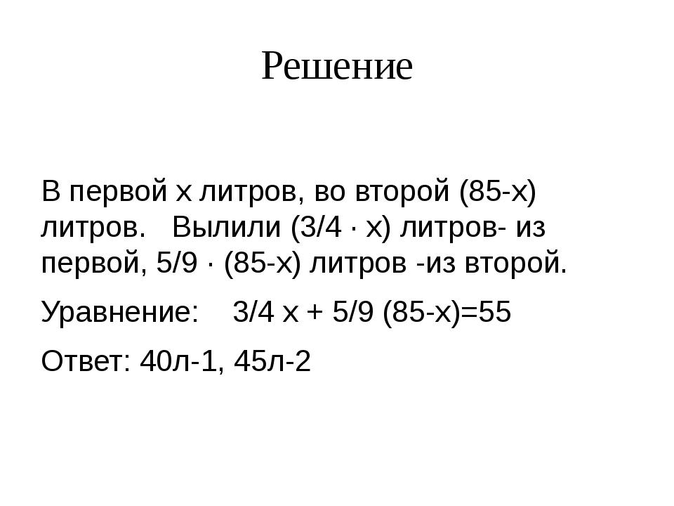 Решение В первой x литров, во второй (85-x) литров. Вылили (3/4 ∙ x) литров-...