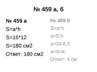 № 459 а, б № 459 а S=a*h S=15*12 S=180 см2 Ответ: 180 см2 № 459 б S=a*h a=S:h