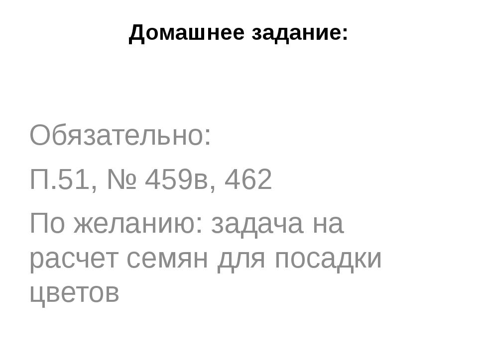 Домашнее задание: Обязательно: П.51, № 459в, 462 По желанию: задача на расчет...