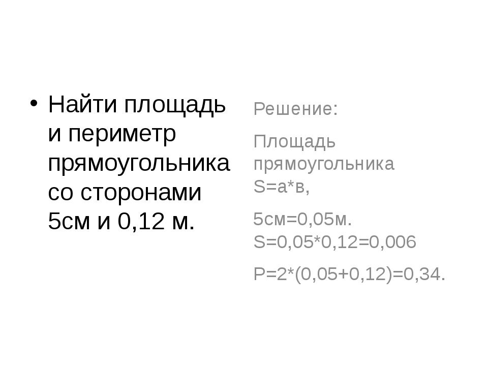 Найти площадь и периметр прямоугольника со сторонами 5см и 0,12 м. Решение:...