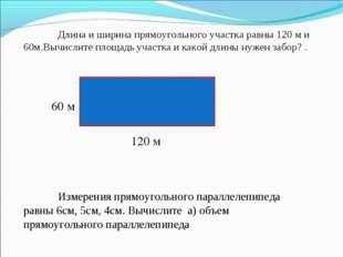 Длина и ширина прямоугольного участка равны 120 м и 60м.Вычислите площадь уч