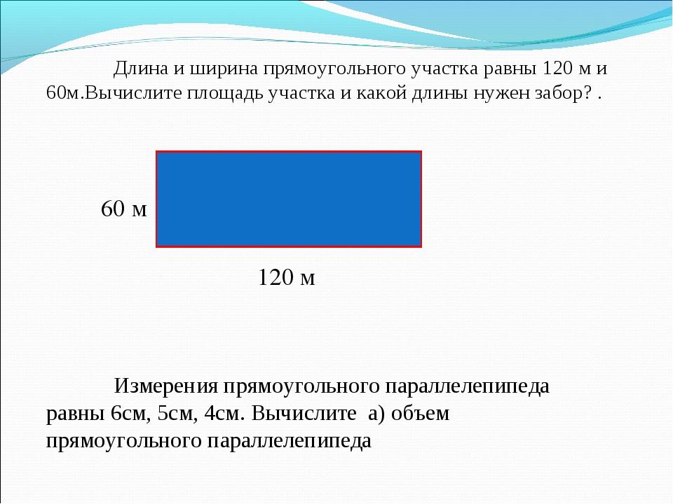 Длина и ширина прямоугольного участка равны 120 м и 60м.Вычислите площадь уч...
