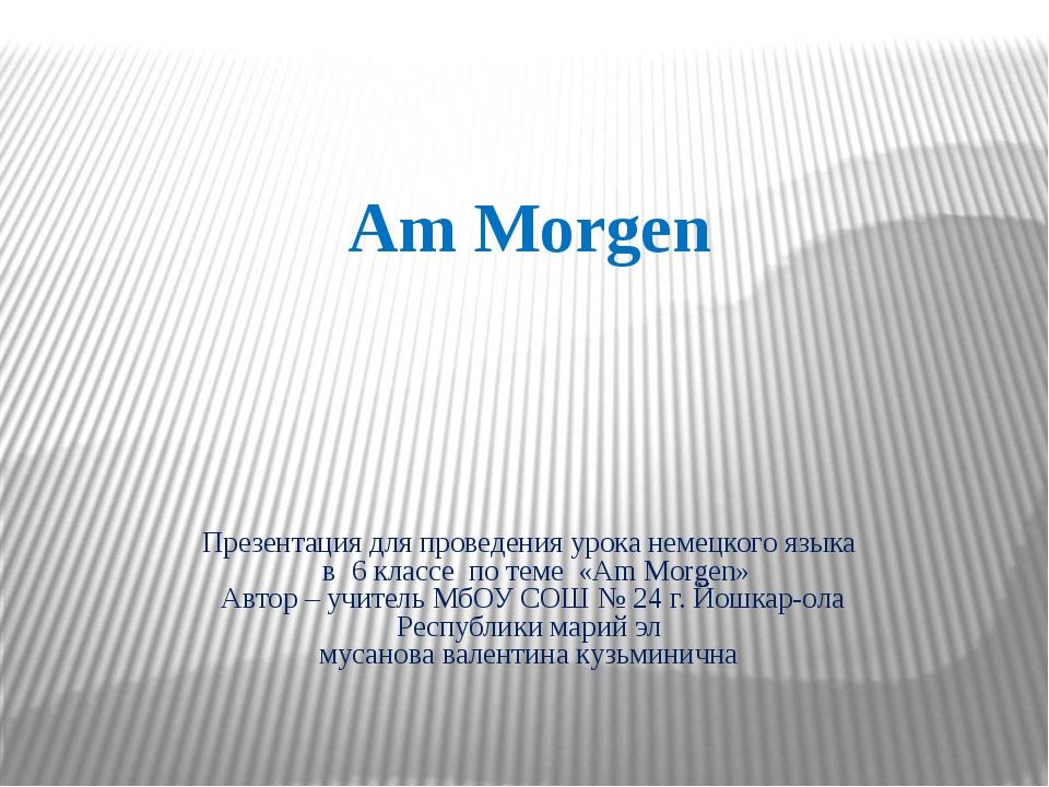 Презентация для проведения урока немецкого языка в 6 классе по теме «Am Morge...