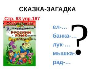 СКАЗКА-ЗАГАДКА Стр. 63 упр.167 ел-… банка-… лук-… мышка-… рад-…