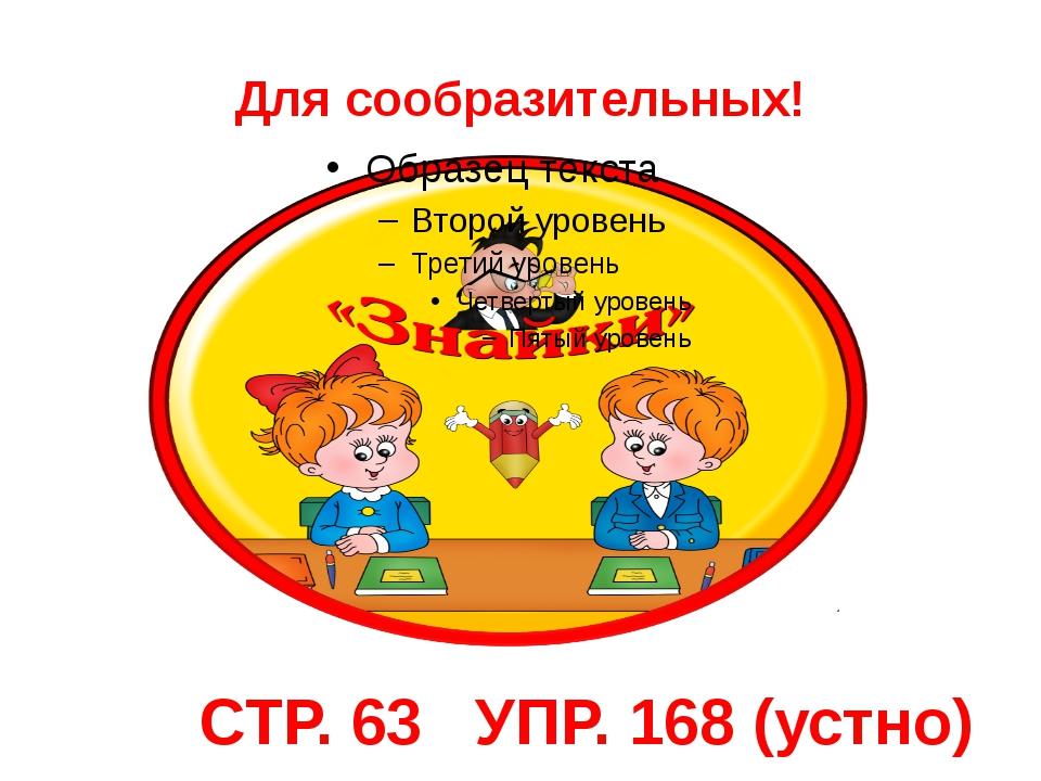 Для сообразительных! СТР. 63 УПР. 168 (устно)