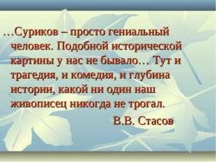 …Суриков – просто гениальный человек. Подобной исторической картины у нас не