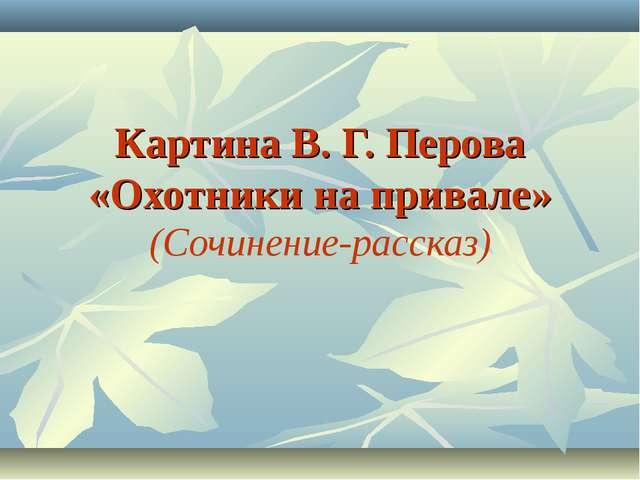 Картина В. Г. Перова «Охотники на привале» (Сочинение-рассказ)