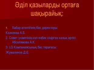 Әділ қазыларды ортаға шақырайық: Хабар агентігінің бас директоры: Казкеева А.