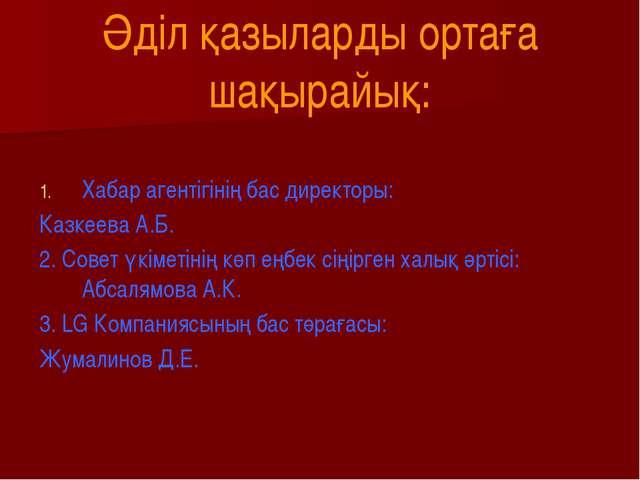 Әділ қазыларды ортаға шақырайық: Хабар агентігінің бас директоры: Казкеева А....